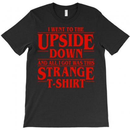 I Went To The Upside Down And All I Got It Was This Strange T-shirt T-shirt Designed By Eugene
