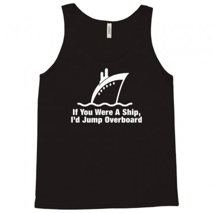 If You Were A Ship, I'd Jump Overboard Tank Top Designed By Gematees