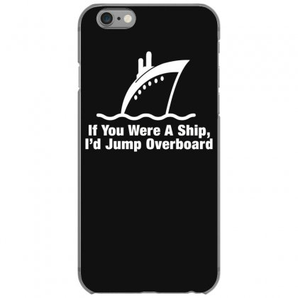 If You Were A Ship, I'd Jump Overboard Iphone 6/6s Case Designed By Gematees