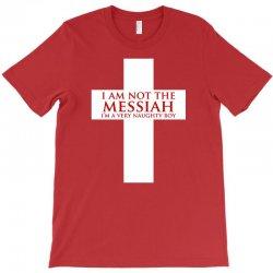 i'm not the messiah i'm a very naughty boy T-Shirt | Artistshot