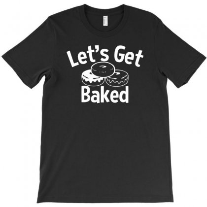 Let's Get Baked T-shirt Designed By Tonyhaddearts