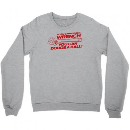 If You Can Dodge A Wrench You Can Dodge A Ball Crewneck Sweatshirt Designed By Gematees