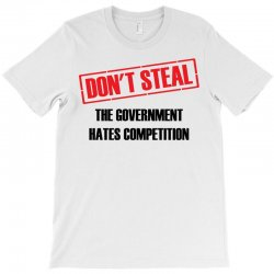 Don't Steal Government Hates Competition T-Shirt | Artistshot