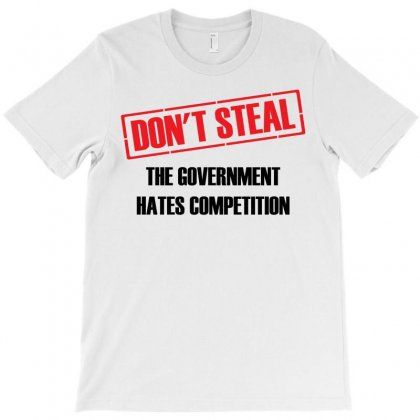 Don't Steal Government Hates Competition T-shirt Designed By Designbysebastian