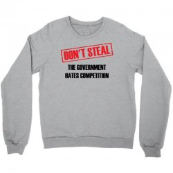 Don't Steal Government Hates Competition Crewneck Sweatshirt | Artistshot
