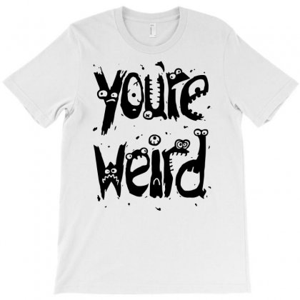 Youre Weird T-shirt Designed By Marla_arts