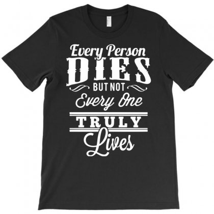 Every Person Dies But Not Everyone Truly Lives T-shirt Designed By Marla_arts