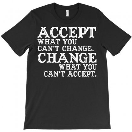 Accept Ehat You Can't Change What You Can't Accept T-shirt Designed By Satuprinsip