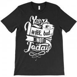 yes will but not today T-Shirt | Artistshot
