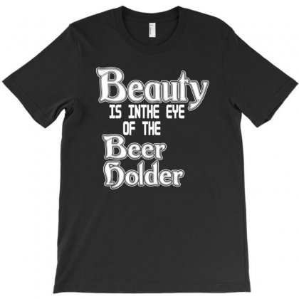 Beauty Is In The Eye Of The Beer Holder T Shirt T-shirt Designed By Deomatis9888