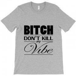 03f6cab3 Custom Bitch Don't Kill My Vibe Classic T-shirt By Yudyud - Artistshot