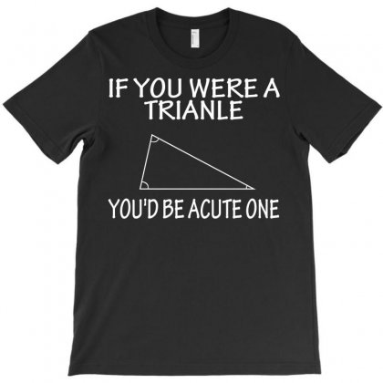 If You Were A Trianle You'd Be Acute One T-shirt Designed By Yudyud