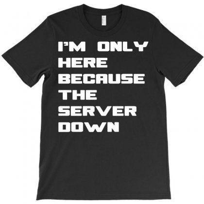 I;m Only Here Because The Server Is Down T-shirt Designed By Yudyud