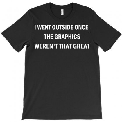I Went Outside Once The Graphics Weren't That Great T-shirt Designed By Yudyud