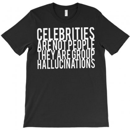 Celebrities Are Not People They Are Group Hallucinations T-shirt Designed By Suarepep