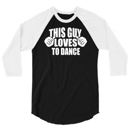 This Guy Loves To Dance 3/4 Sleeve Shirt Designed By Suarepep