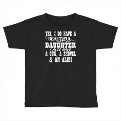 yes i do have a beautiful daughter a gun shovel funny Toddler T-shirt | Artistshot