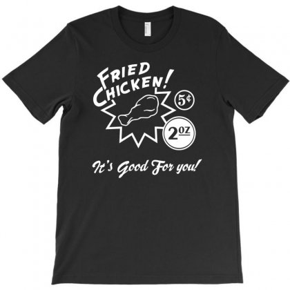 Fried Chicken It's Good For You! T-shirt Designed By Tonyhaddearts