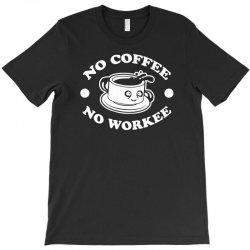 no coffee no workee T-Shirt | Artistshot