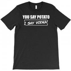 you say potato, i say vodka T-Shirt | Artistshot