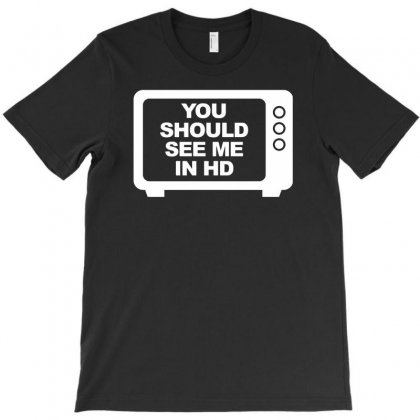 You Should See Me In Hd T-shirt Designed By Tonyhaddearts