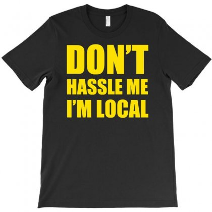 Don't Hassle Me I'm Local Funny T-shirt Designed By Mdk Art
