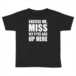 excuse me my eyes are up here Toddler T-shirt | Artistshot