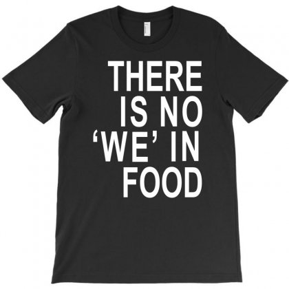There Is No 'we' In Food T-shirt Designed By Mdk Art