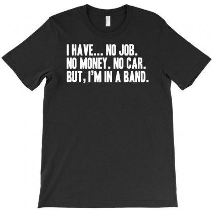 No Job No Money No Car I Have A Band T-shirt Designed By Andini
