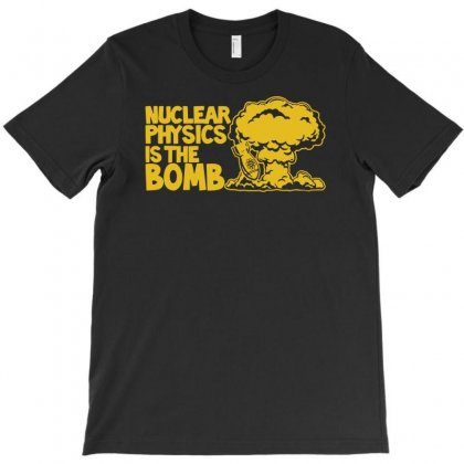 Nuclear Physics Is The Bomb T-shirt Designed By Andini