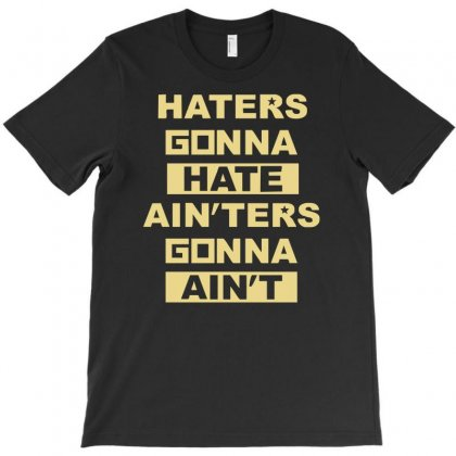 Haters Gonna Hate Ain'ters Gonna Ain't T-shirt Designed By Mardins