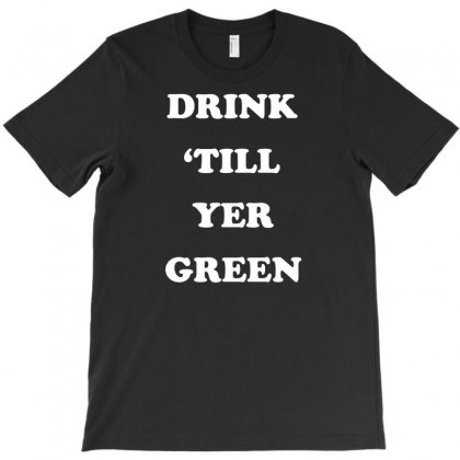Drink Till Yer Green T-shirt Designed By Lub1s