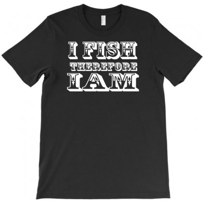 I Fish Therefore I Am T-shirt Designed By Lub1s