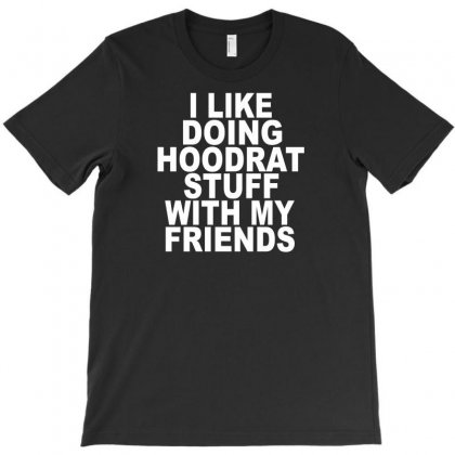 I Like Doing Hoodrat Stuff With My Friends T-shirt Designed By Lub1s