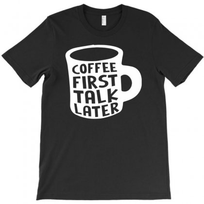 Coffee First Talk Later Mug Funny Work Office T-shirt Designed By Narayatees