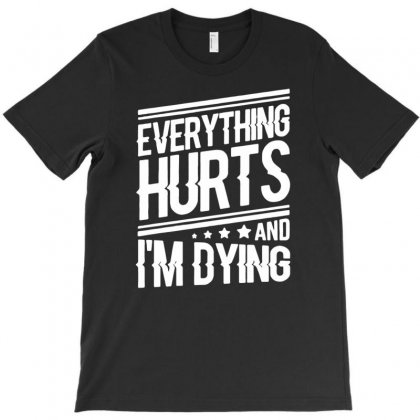 Everything Hurts And I Am Dying T-shirt Designed By Narayatees