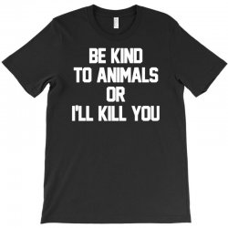 be kind to animals or i'll kill you T-Shirt | Artistshot