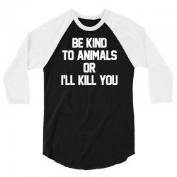 be kind to animals or i'll kill you 3/4 Sleeve Shirt | Artistshot
