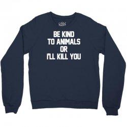 be kind to animals or i'll kill you Crewneck Sweatshirt | Artistshot