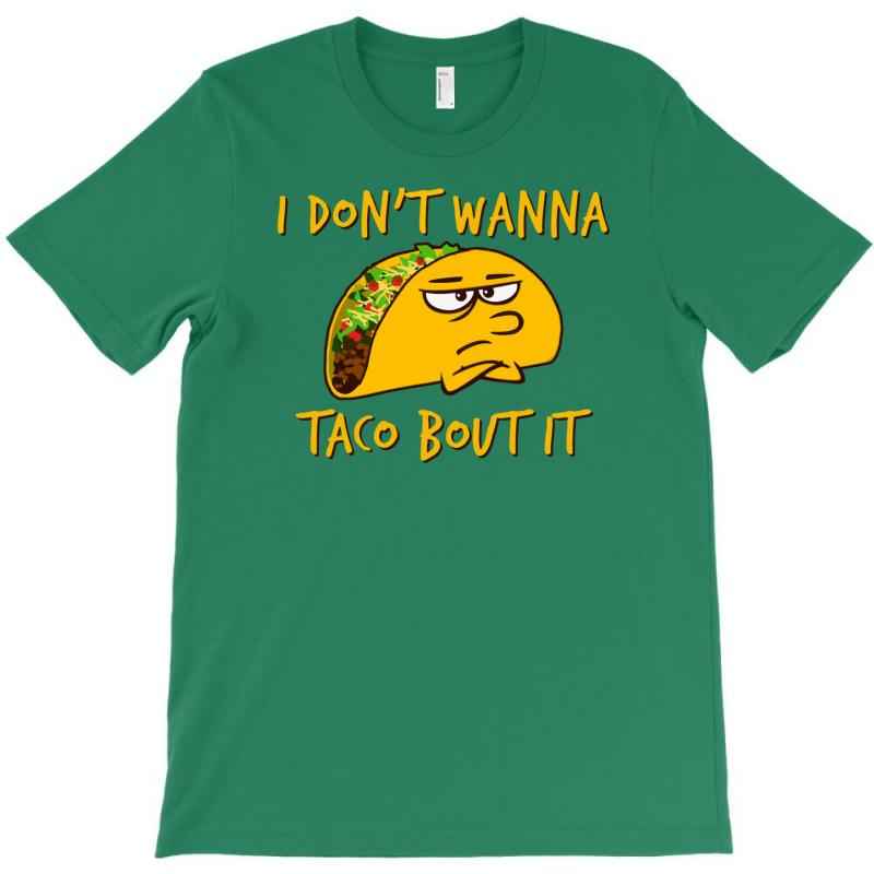 435cc87ec Custom I Don't Wanna Taco 'bout It! T-shirt By Yoseptees - Artistshot