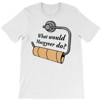 Funny What Would Macgyver Do Quote T-shirt Designed By Davidgahar