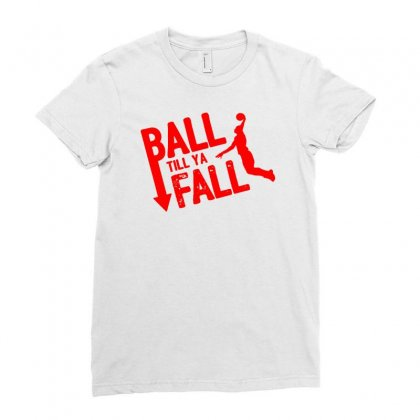 Ball Till Ya Fall Ladies Fitted T-shirt Designed By Ditreamx