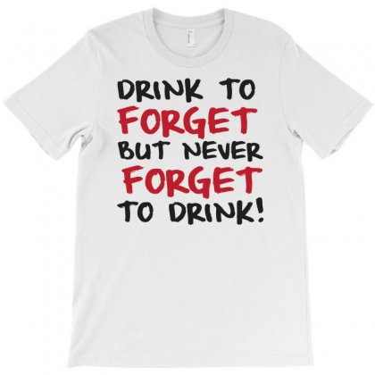 Drink To Forget But Never Forget To Drink T-shirt Designed By Ditreamx