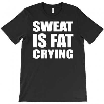 Sweat Is Fat Crying T-shirt Designed By Apuy