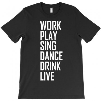Work Play Sing Dance Drink Live T-shirt Designed By Apuy