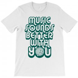 music sounds better with you T-Shirt | Artistshot