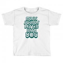 music sounds better with you Toddler T-shirt | Artistshot