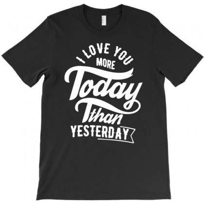 I Love You More Today Than Yesterday T-shirt Designed By Ditreamx