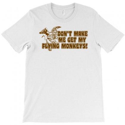Dont Make Me Get My Flying Monkeys T-shirt Designed By Ditreamx