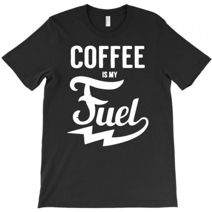 Coffee Is My Fuel T-shirt Designed By Ditreamx